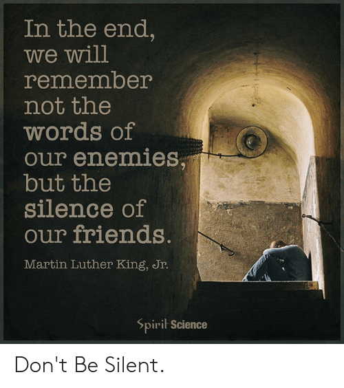 Spirit Science: In the end,  we will  remember  not the  words of  our enemies,  but the  silence of  our friends.  Martin Luther King, Jr.  Spirit Science Don't Be Silent.