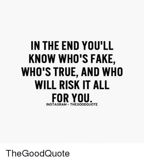 memes: IN THE END YOU'LL  KNOW WHO'S FAKE,  WHO'S TRUE, AND WHO  WILL RISK IT ALL  FOR YOU  THEGOODQUOTE TheGoodQuote