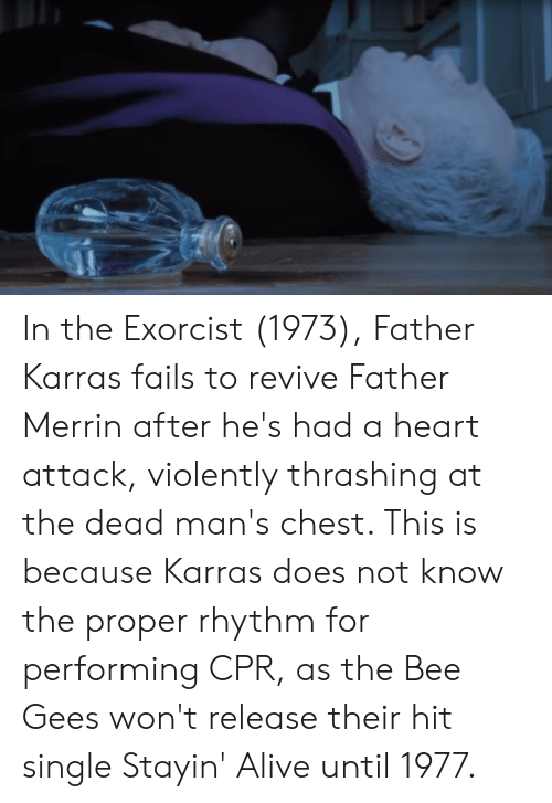 bee gees: In the Exorcist (1973), Father Karras fails to revive Father Merrin after he's had a heart attack, violently thrashing at the dead man's chest. This is because Karras does not know the proper rhythm for performing CPR, as the Bee Gees won't release their hit single Stayin' Alive until 1977.