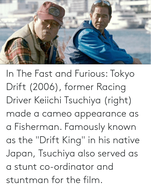 """Drift King: In The Fast and Furious: Tokyo Drift (2006), former Racing Driver Keiichi Tsuchiya (right) made a cameo appearance as a Fisherman. Famously known as the """"Drift King"""" in his native Japan, Tsuchiya also served as a stunt co-ordinator and stuntman for the film."""