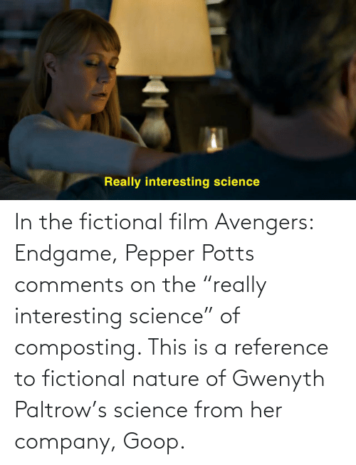 """pepper potts: In the fictional film Avengers: Endgame, Pepper Potts comments on the """"really interesting science"""" of composting. This is a reference to fictional nature of Gwenyth Paltrow's science from her company, Goop."""