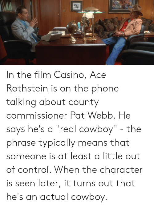 """Real Cowboy: In the film Casino, Ace Rothstein is on the phone talking about county commissioner Pat Webb. He says he's a """"real cowboy"""" - the phrase typically means that someone is at least a little out of control. When the character is seen later, it turns out that he's an actual cowboy."""