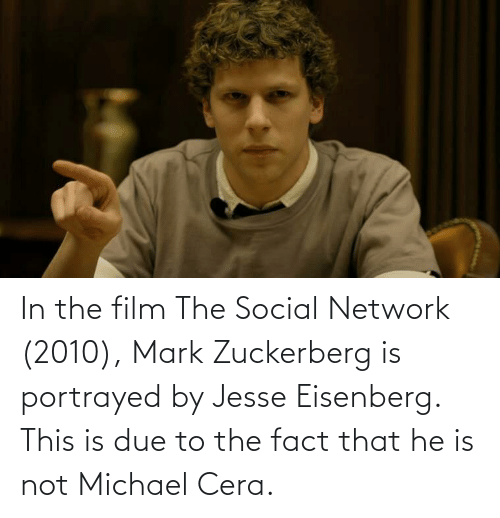 zuckerberg: In the film The Social Network (2010), Mark Zuckerberg is portrayed by Jesse Eisenberg. This is due to the fact that he is not Michael Cera.