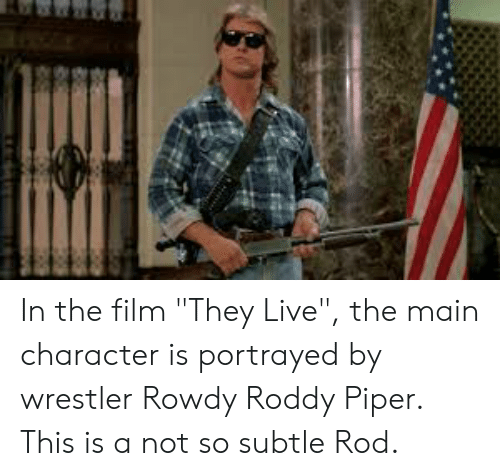 """Roddy Piper: In the film """"They Live"""", the main character is portrayed by wrestler Rowdy Roddy Piper. This is a not so subtle Rod."""