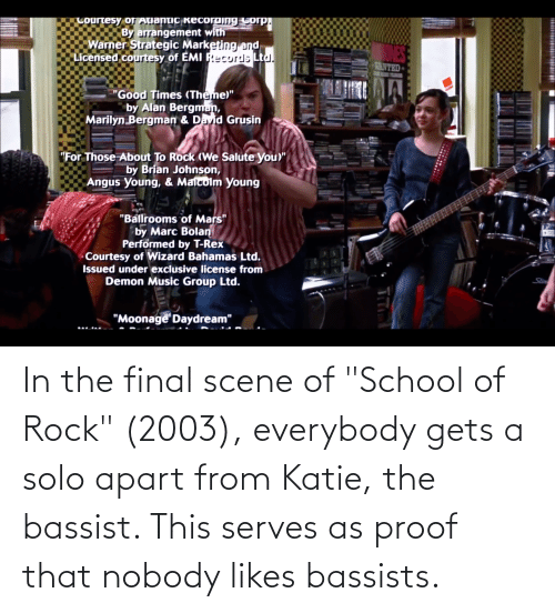 """School of Rock: In the final scene of """"School of Rock"""" (2003), everybody gets a solo apart from Katie, the bassist. This serves as proof that nobody likes bassists."""