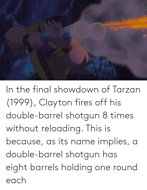 Tarzan: In the final showdown of Tarzan (1999), Clayton fires off his double-barrel shotgun 8 times without reloading. This is because, as its name implies, a double-barrel shotgun has eight barrels holding one round each