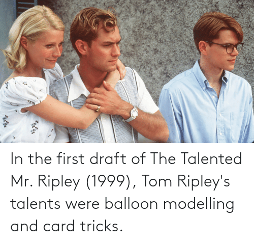 modelling: In the first draft of The Talented Mr. Ripley (1999), Tom Ripley's talents were balloon modelling and card tricks.