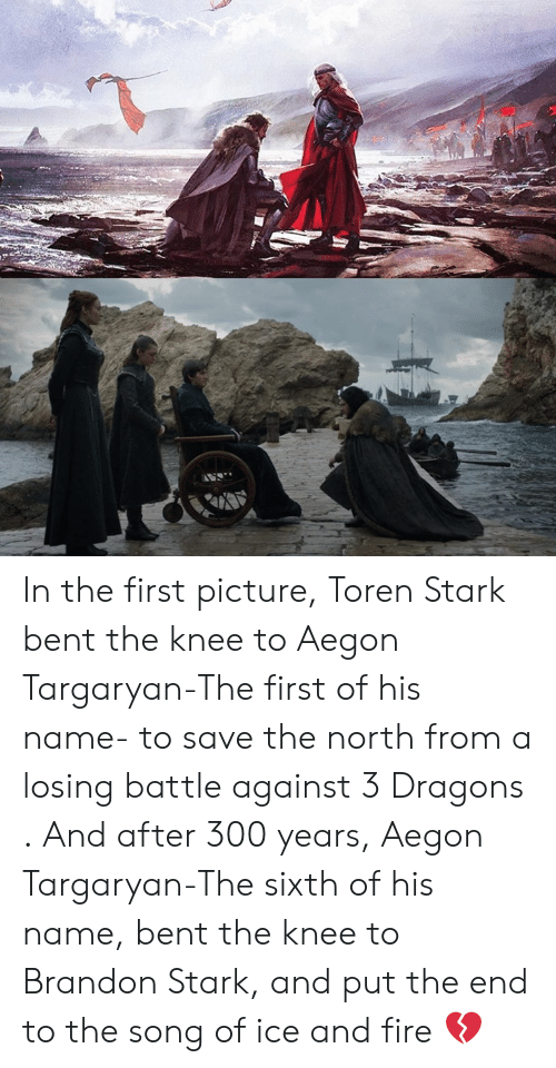 of ice: In the first picture, Toren Stark bent the knee to Aegon Targaryan-The first of his name- to save the north from a losing battle against 3 Dragons . And after 300 years, Aegon Targaryan-The sixth of his name, bent the knee to Brandon Stark, and put the end to the song of ice and fire 💔