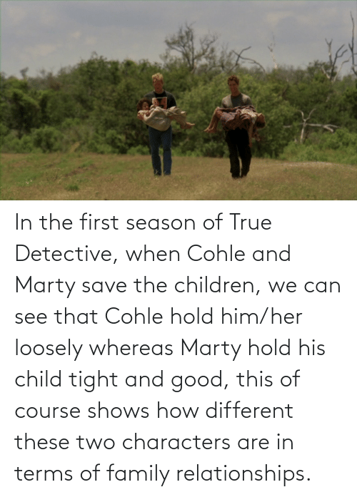 tight: In the first season of True Detective, when Cohle and Marty save the children, we can see that Cohle hold him/her loosely whereas Marty hold his child tight and good, this of course shows how different these two characters are in terms of family relationships.