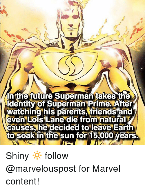 Friends, Future, and Memes: In the future Superman takes the  identity of Superman Prime After  watching his parents, friends and  even Lois Lane die from naturaIV  causes he decided to leave Earth  to soak in the sun for 15000 years Shiny 🔆 follow @marvelouspost for Marvel content!
