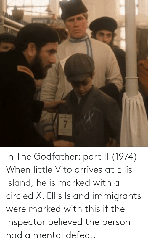 ellis island: In The Godfather: part II (1974) When little Vito arrives at Ellis Island, he is marked with a circled X. Ellis Island immigrants were marked with this if the inspector believed the person had a mental defect.