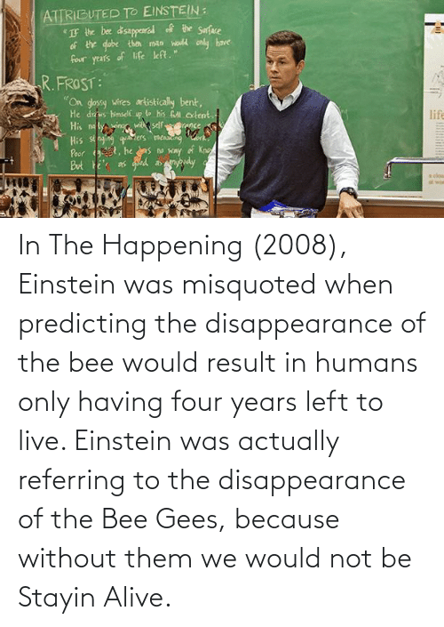 bee gees: In The Happening (2008), Einstein was misquoted when predicting the disappearance of the bee would result in humans only having four years left to live. Einstein was actually referring to the disappearance of the Bee Gees, because without them we would not be Stayin Alive.