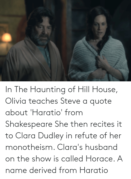 Shakespeare: In The Haunting of Hill House, Olivia teaches Steve a quote about 'Haratio' from Shakespeare She then recites it to Clara Dudley in refute of her monotheism. Clara's husband on the show is called Horace. A name derived from Haratio