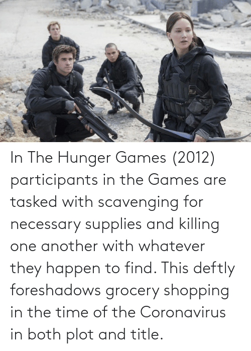 The Hunger Games: In The Hunger Games (2012) participants in the Games are tasked with scavenging for necessary supplies and killing one another with whatever they happen to find. This deftly foreshadows grocery shopping in the time of the Coronavirus in both plot and title.