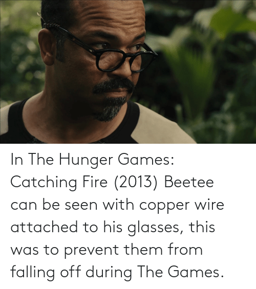 The Hunger Games: In The Hunger Games: Catching Fire (2013) Beetee can be seen with copper wire attached to his glasses, this was to prevent them from falling off during The Games.