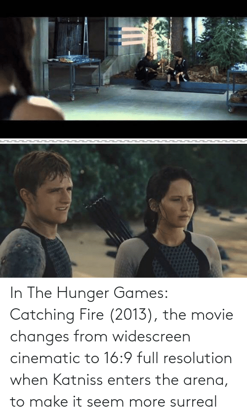 The Hunger Games: In The Hunger Games: Catching Fire (2013), the movie changes from widescreen cinematic to 16:9 full resolution when Katniss enters the arena, to make it seem more surreal