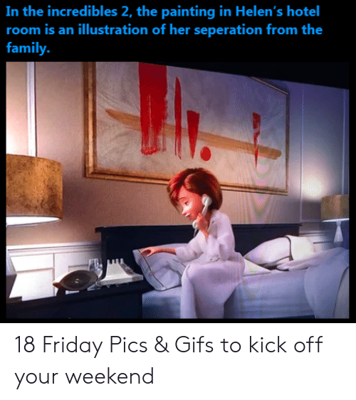 incredibles: In the incredibles 2, the painting in Helen's  room is an illustration of her seperation from the  hotel  family. 18 Friday Pics & Gifs to kick off your weekend