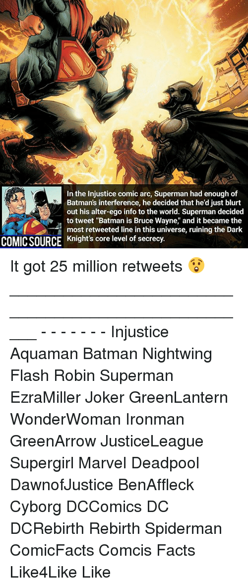 """alter egos: In the injustice comic arc, Superman had enough of  Batman's interference, he decided that he'd just blurt  out his alter-ego info to the world. Superman decided  to tweet """"Batman is Bruce Wayne, and it became the  most retweeted line in this universe, ruining the Dark  COMICSOURCE Knight's core level of secrecy. It got 25 million retweets 😲 _____________________________________________________ - - - - - - - Injustice Aquaman Batman Nightwing Flash Robin Superman EzraMiller Joker GreenLantern WonderWoman Ironman GreenArrow JusticeLeague Supergirl Marvel Deadpool DawnofJustice BenAffleck Cyborg DCComics DC DCRebirth Rebirth Spiderman ComicFacts Comcis Facts Like4Like Like"""