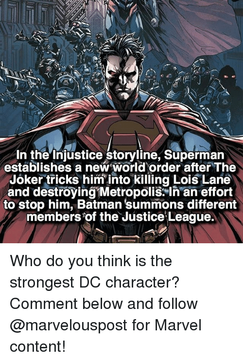 Joker, Memes, and Superman: In the injustice storyline, Superman  establishes a new World order after The  Joker tricks him into killing Lois Lane  and destroying Metropolis In an effort  to stop him, Batman'summons different  members of the Justice League. Who do you think is the strongest DC character? Comment below and follow @marvelouspost for Marvel content!