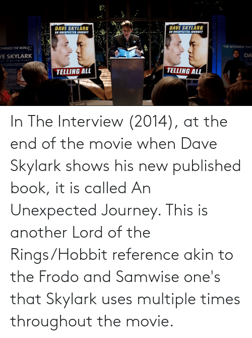 The Interview: In The Interview (2014), at the end of the movie when Dave Skylark shows his new published book, it is called An Unexpected Journey. This is another Lord of the Rings/Hobbit reference akin to the Frodo and Samwise one's that Skylark uses multiple times throughout the movie.