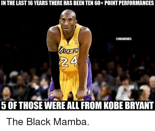 NBA: IN THE LAST 16 YEARSTHERE HAS BEEN TEN 60+ POINTPERFORMANCES  @NBAMEMES  OF THOSE WERE ALL FROM KOBE BRYANT The Black Mamba.