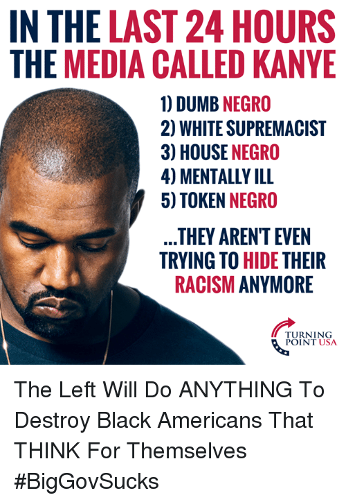 white supremacist: IN THE LAST 24 HOURS  THE MEDIA CALLED KANYE  1) DUMB NEGRO  2) WHITE SUPREMACIST  3) HOUSE NEGRO  4) MENTALLY ILL  5) TOKEN NEGRO  THEY AREN'T EVEN  TRYING TO HIDE THEIR  RACISM ANYMORE  TURNING  POINT USA The Left Will Do ANYTHING To Destroy Black Americans That THINK For Themselves #BigGovSucks