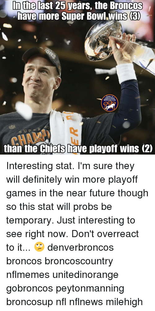 Nflmemes: In the last 25 years, the Broncos  have more Super Bowl.wins (3  DAILY  DENVER  BRONCOS  0  lu  than the chiefs have playoff wins (2)  CHAMA Interesting stat. I'm sure they will definitely win more playoff games in the near future though so this stat will probs be temporary. Just interesting to see right now. Don't overreact to it... 🙄 denverbroncos broncos broncoscountry nflmemes unitedinorange gobroncos peytonmanning broncosup nfl nflnews milehigh