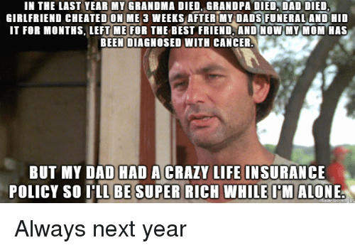 Life Insurance: IN THE LAST YEAR MY GRANDMA DIED, GRANDPA DIED, DAD DIED  GIRLFRIEND CHEATED ON ME 3 WEEKS AFTER MY DADS FUNERAL AND HID  IT FOR MONTHS, LEFTME FOR THE BEST FRIEND ANDİNOW-MY MOM HAS  BEEN DIAGNOSED WITH CANCER  BUT MY DAD HAD A CRAZY LIFE INSURANCE  POLICY SO 'LL BE SUPER RICH WHILE M ALONE Always next year