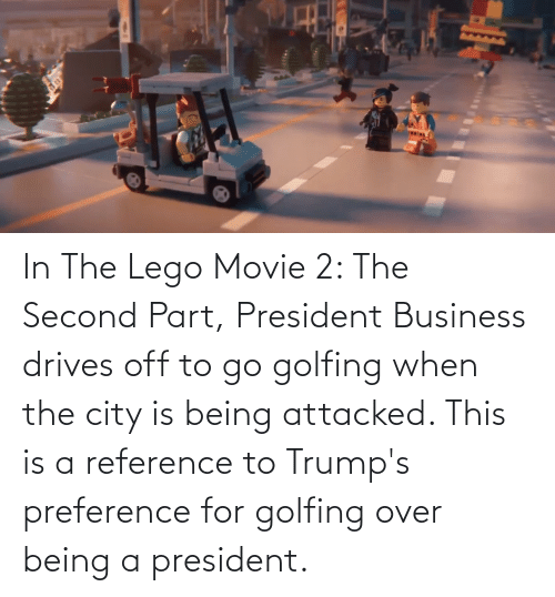 Golfing: In The Lego Movie 2: The Second Part, President Business drives off to go golfing when the city is being attacked. This is a reference to Trump's preference for golfing over being a president.