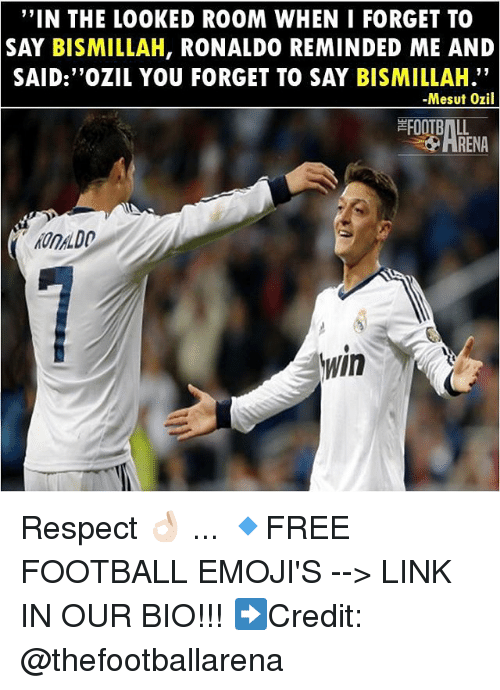 "Football, Memes, and Respect: ""IN THE LOOKED ROOM WHEN I FORGET TO  SAY BISMILLAH, RONALDO REMINDED ME AND  SAID:""OZIL YOU FORGET TO SAY BISMILLAH.""  -Mesut Ozil  FOOTBALL  HRENA  OnDO  In Respect 👌🏻 ... 🔹FREE FOOTBALL EMOJI'S --> LINK IN OUR BIO!!! ➡️Credit: @thefootballarena"