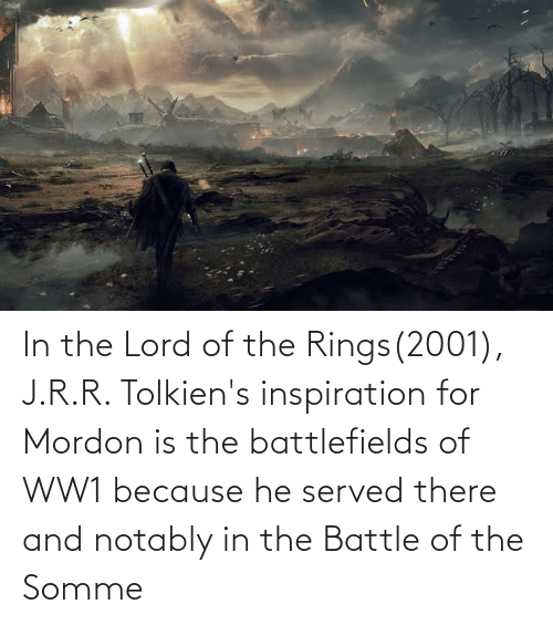 ww1: In the Lord of the Rings(2001), J.R.R. Tolkien's inspiration for Mordon is the battlefields of WW1 because he served there and notably in the Battle of the Somme