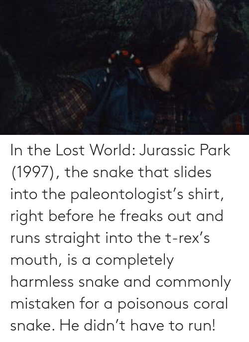 Jurassic Park: In the Lost World: Jurassic Park (1997), the snake that slides into the paleontologist's shirt, right before he freaks out and runs straight into the t-rex's mouth, is a completely harmless snake and commonly mistaken for a poisonous coral snake. He didn't have to run!