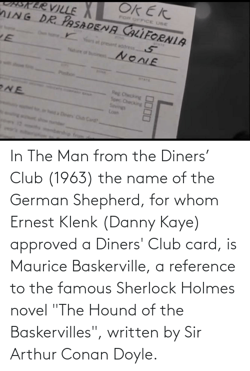 """Kaye: In The Man from the Diners' Club (1963) the name of the German Shepherd, for whom Ernest Klenk (Danny Kaye) approved a Diners' Club card, is Maurice Baskerville, a reference to the famous Sherlock Holmes novel """"The Hound of the Baskervilles"""", written by Sir Arthur Conan Doyle."""