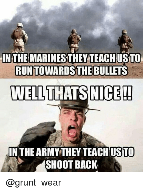Memes, Army, and 🤖: IN THE  MARINESTHEY TEACH USTO  RUNTOWARDS THE BULLETS  WELL THATS NICE  IN THE ARMY THEY TEACH USTO  SHOOT BACK @grunt_wear