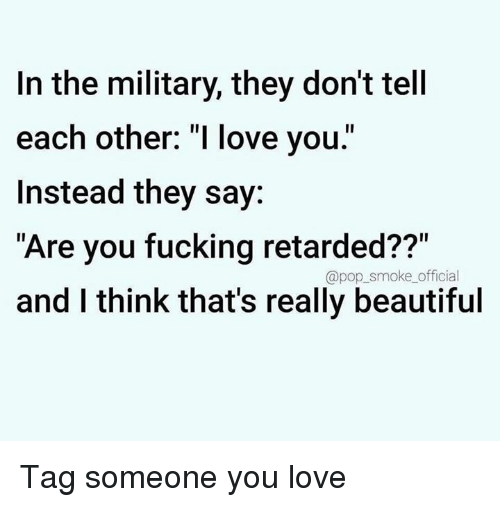 "Beautiful, Fucking, and Love: In the military, they don't tell  each other: ""I love you.""  Instead they say:  Are you fucking retarded??""  and I think thats really beautiful  @pop_smoke_official Tag someone you love"