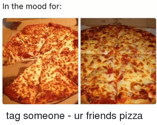 Friends, Memes, and Mood: In the mood for tag someone - ur friends pizza