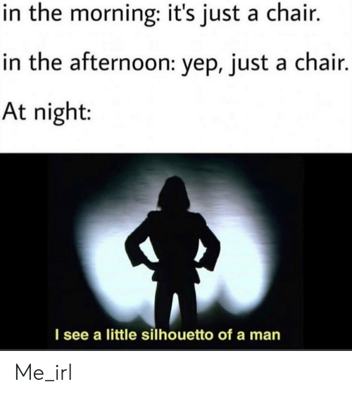 Its Just A: in the morning: it's just a chair.  in the afternoon: yep, just a chair.  At night:  I see a little silhouetto of a man Me_irl