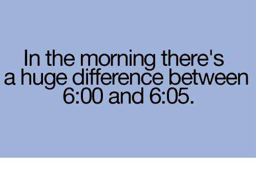 memes: In the morning there's  a huge difference between  6:00 and 6:05.