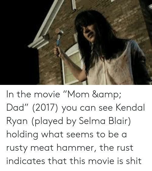 """kendal: In the movie """"Mom & Dad"""" (2017) you can see Kendal Ryan (played by Selma Blair) holding what seems to be a rusty meat hammer, the rust indicates that this movie is shit"""