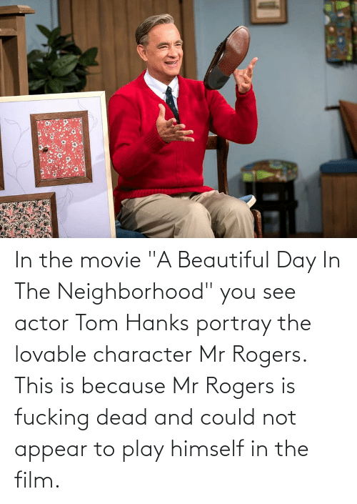 """Tom Hanks: In the movie """"A Beautiful Day In The Neighborhood"""" you see actor Tom Hanks portray the lovable character Mr Rogers. This is because Mr Rogers is fucking dead and could not appear to play himself in the film."""
