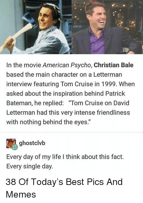 "Tom Cruise: In the movie American Psycho, Christian Bale  based the main character on a Letterman  interview featuring Tom Cruise in 1999. When  asked about the inspiration behind Patrick  Bateman, he replied: ""Tom Cruise on David  Letterman had this very intense friendliness  with nothing behind the eyes.""  ghostclvb  Every day of my life I think about this fact.  Every single day. 38 Of Today's Best Pics And Memes"