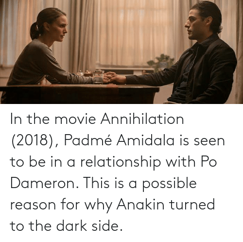 Padme Amidala: In the movie Annihilation (2018), Padmé Amidala is seen to be in a relationship with Po Dameron. This is a possible reason for why Anakin turned to the dark side.