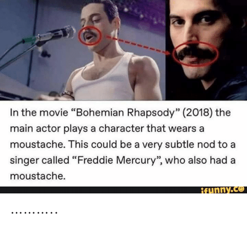 "singer: In the movie ""Bohemian Rhapsody"" (2018) the  main actor plays a character that wears a  moustache. This could be a very subtle nod to a  singer called ""Freddie Mercury"", who also had  moustache.  ifunny.co ……….."