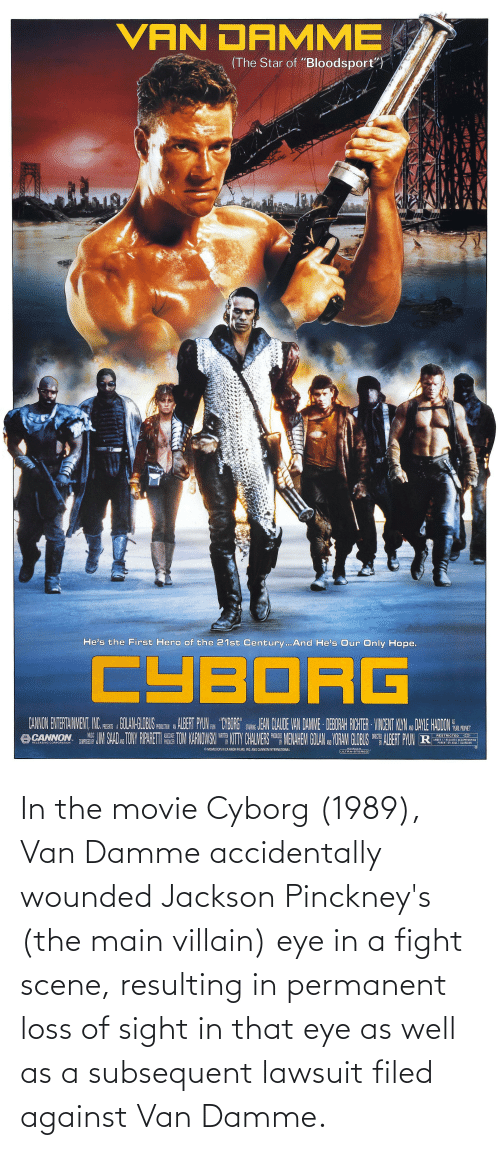 cyborg: In the movie Cyborg (1989), Van Damme accidentally wounded Jackson Pinckney's (the main villain) eye in a fight scene, resulting in permanent loss of sight in that eye as well as a subsequent lawsuit filed against Van Damme.