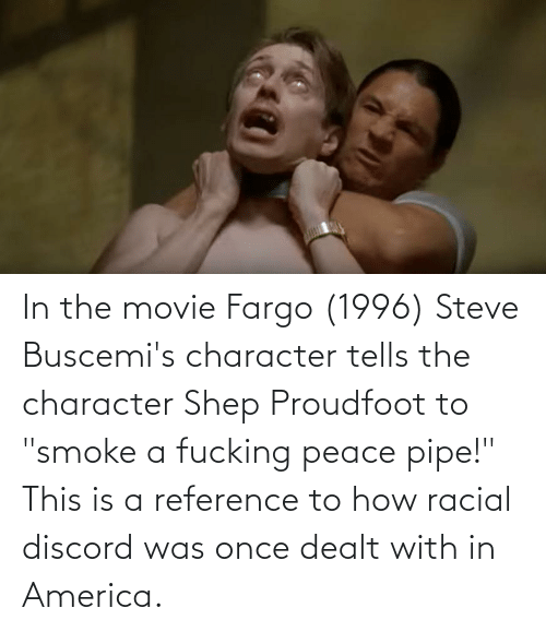 "Racial: In the movie Fargo (1996) Steve Buscemi's character tells the character Shep Proudfoot to ""smoke a fucking peace pipe!"" This is a reference to how racial discord was once dealt with in America."