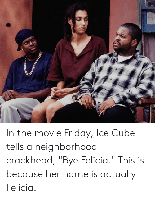 "bye felicia: In the movie Friday, Ice Cube tells a neighborhood crackhead, ""Bye Felicia."" This is because her name is actually Felicia."