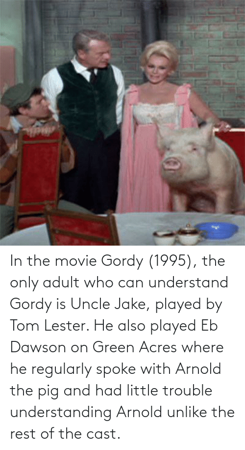 dawson: In the movie Gordy (1995), the only adult who can understand Gordy is Uncle Jake, played by Tom Lester. He also played Eb Dawson on Green Acres where he regularly spoke with Arnold the pig and had little trouble understanding Arnold unlike the rest of the cast.
