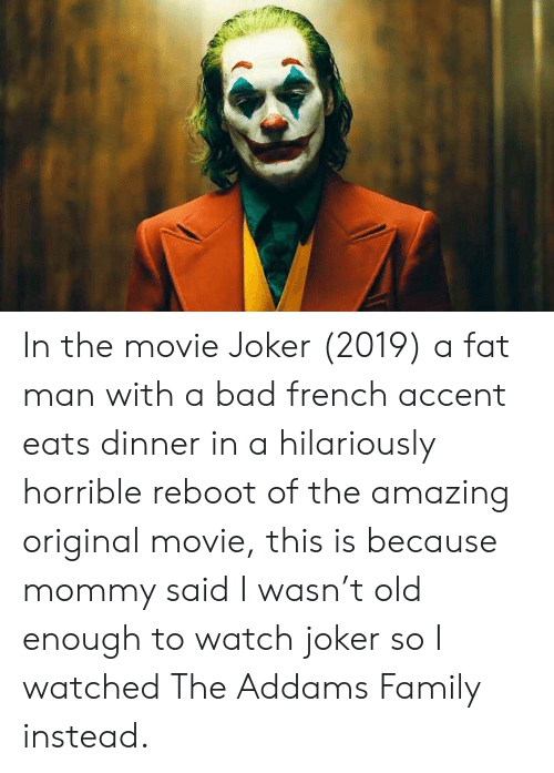 the addams family: In the movie Joker (2019) a fat man with a bad french accent eats dinner in a hilariously horrible reboot of the amazing original movie, this is because mommy said I wasn't old enough to watch joker so I watched The Addams Family instead.