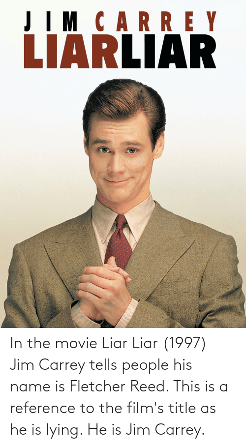 Reed: In the movie Liar Liar (1997) Jim Carrey tells people his name is Fletcher Reed. This is a reference to the film's title as he is lying. He is Jim Carrey.