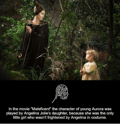 "maleficent: In the movie ""Maleficent"" the character of young Aurora was  played by Angelina Jolie's daughter, because she was the only  little girl who wasn't frightened by Angelina in costume."